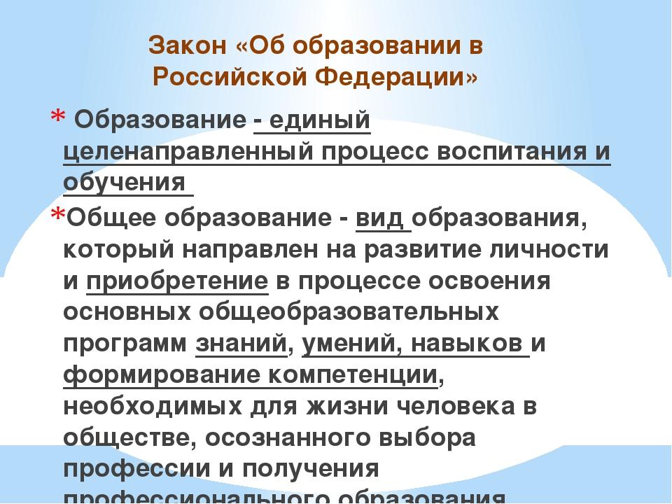 Закон «Об образовании в Российской Федерации» Образование - единый целенаправ...