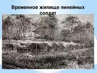 Временное жилище линейных солдат