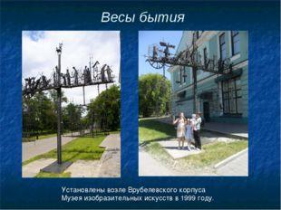 Весы бытия Установлены возле Врубелевского корпуса Музея изобразительных иску