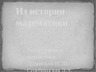 Автор: учитель математики Дудинской ВСШ Серебрянская Л.А. Из истории математики