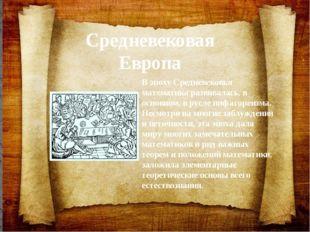 Средневековая Европа В эпоху Средневековья математика развивалась, в основном
