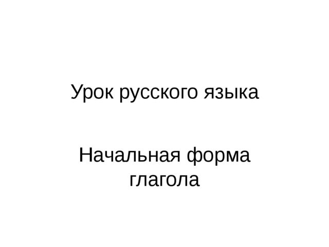Урок русского языка Начальная форма глагола