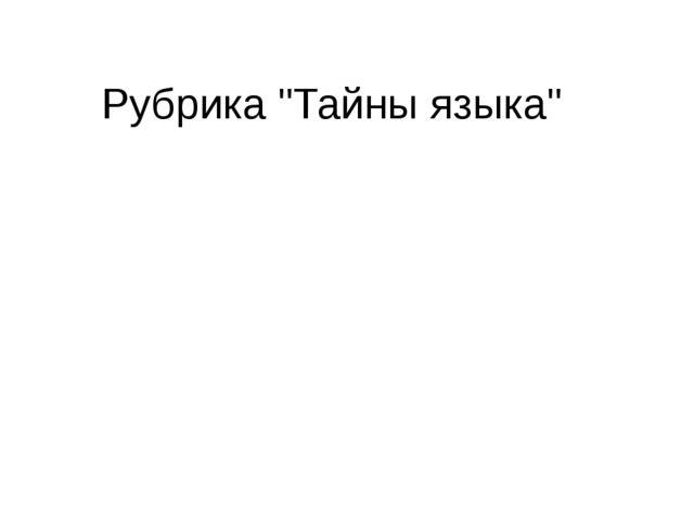 """Рубрика """"Тайны языка"""""""