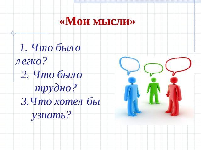 «Мои мысли» 1. Что было легко? 2. Что было трудно? 3.Что хотел бы узнать?