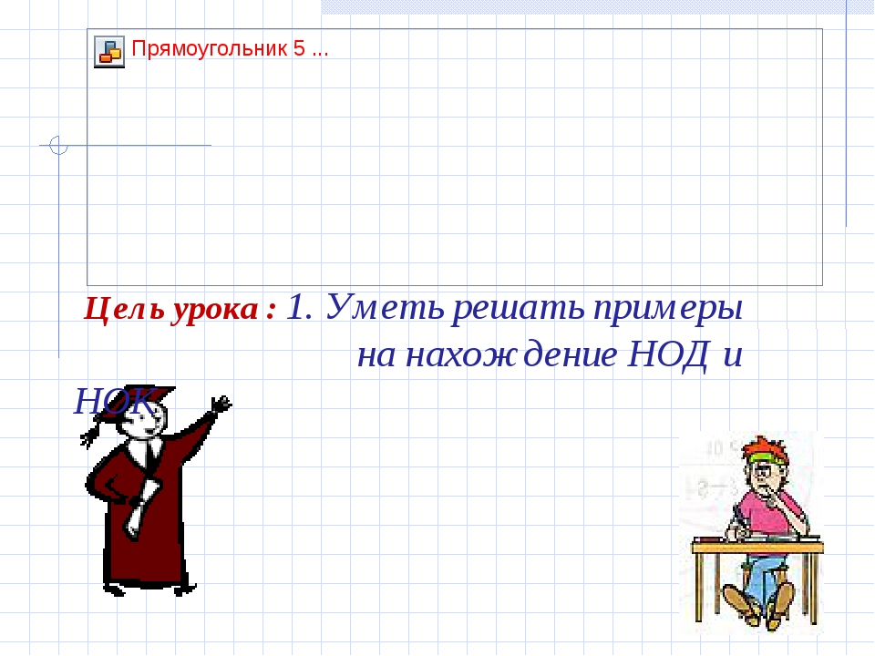 Цель урока : 1. Уметь решать примеры на нахождение НОД и НОК