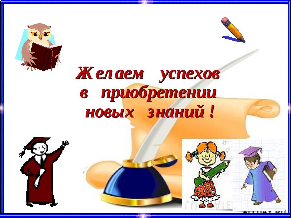 Желаем успехов в приобретении новых знаний !