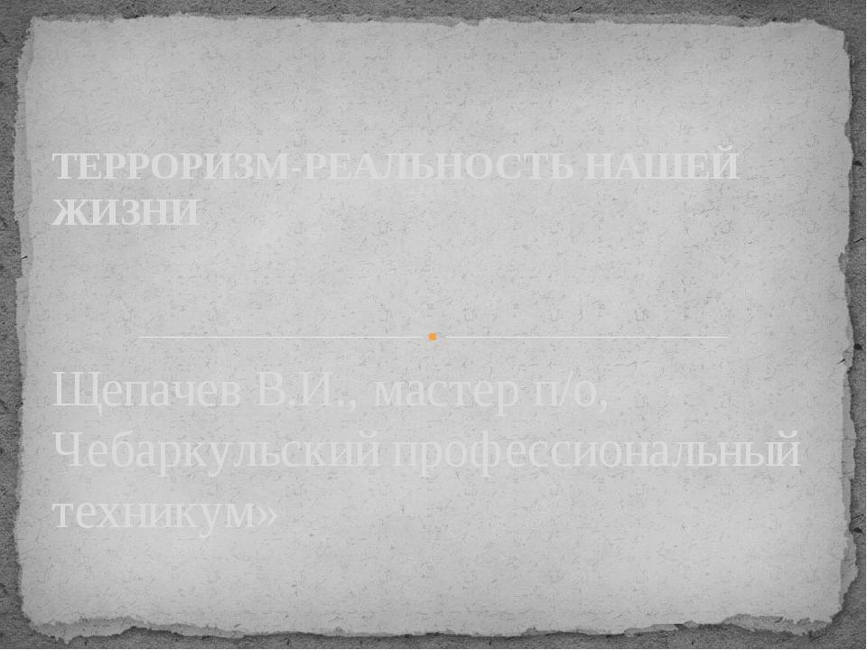 Щепачев В.И., мастер п/о, Чебаркульский профессиональный техникум» ТЕРРОРИЗМ-...