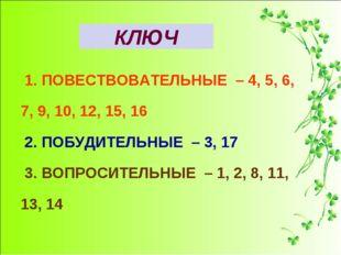 КЛЮЧ 1. ПОВЕСТВОВАТЕЛЬНЫЕ – 4, 5, 6, 7, 9, 10, 12, 15, 16 2. ПОБУДИТЕЛЬНЫЕ –