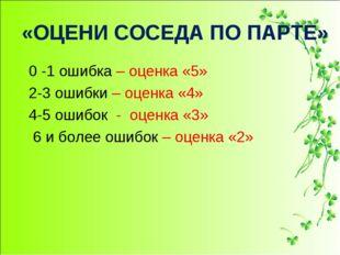 «ОЦЕНИ СОСЕДА ПО ПАРТЕ» 0 -1 ошибка – оценка «5» 2-3 ошибки – оценка «4» 4-5