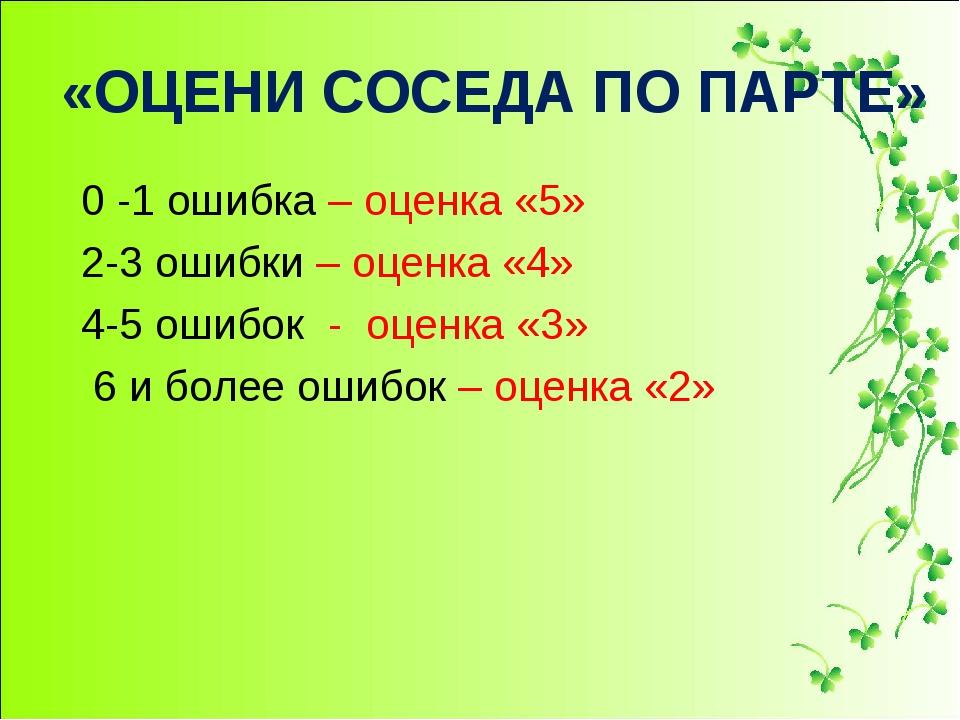 «ОЦЕНИ СОСЕДА ПО ПАРТЕ» 0 -1 ошибка – оценка «5» 2-3 ошибки – оценка «4» 4-5...