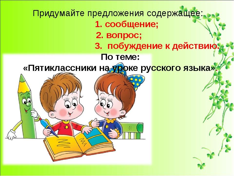 Придумайте предложения содержащее: 1. сообщение; 2. вопрос; 3. побуждение к д...