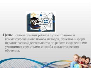 Цель: обмен опытом работы путем прямого и комментированного показа методов,