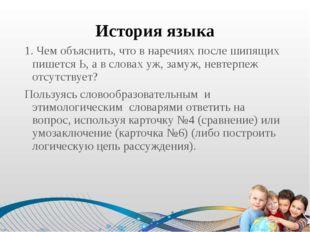 История языка 1. Чем объяснить, что в наречиях после шипящих пишется Ь, а в с