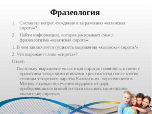 Фразеология Составьте вопрос-суждение к выражению «казанская сирота»? Найти и