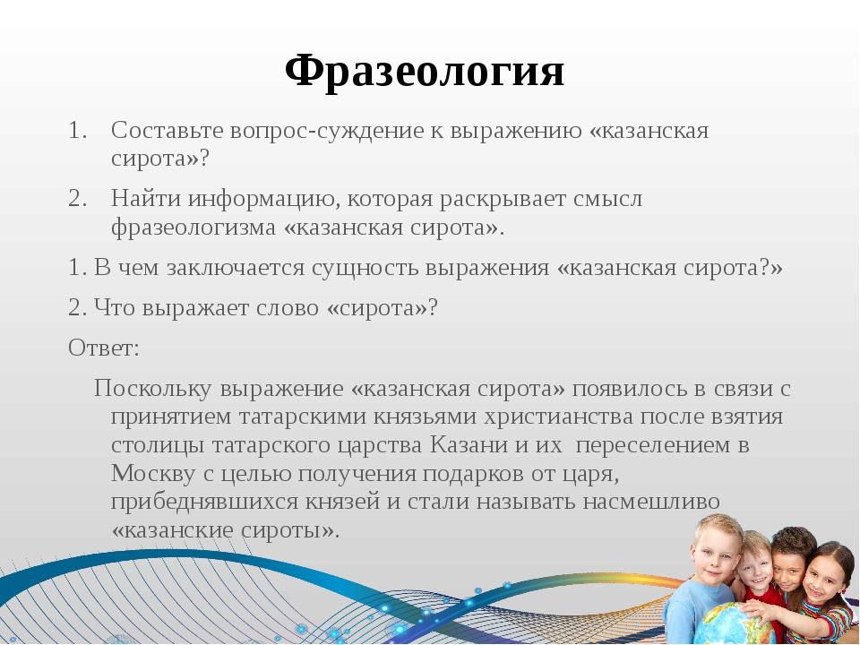 Фразеология Составьте вопрос-суждение к выражению «казанская сирота»? Найти и...