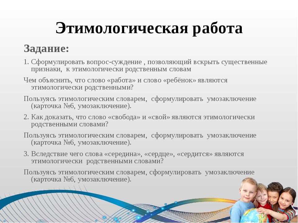 Этимологическая работа Задание: 1. Сформулировать вопрос-суждение , позволяющ...