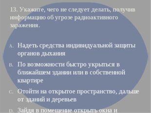 13. Укажите, чего не следует делать, получив информацию об угрозе радиоактивн