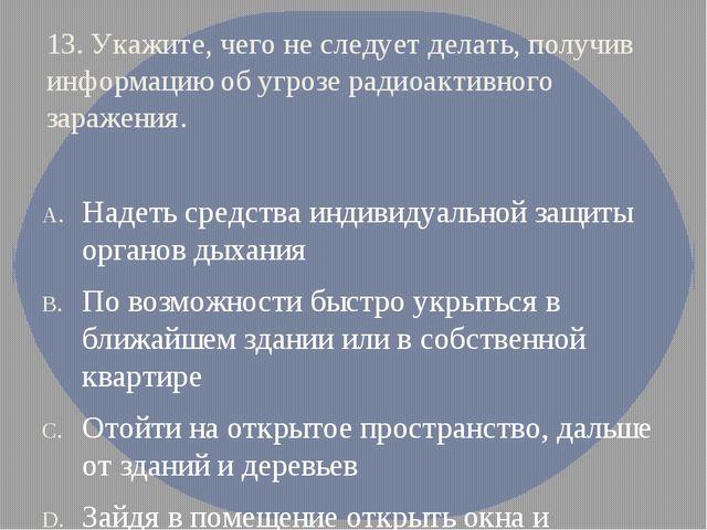 13. Укажите, чего не следует делать, получив информацию об угрозе радиоактивн...