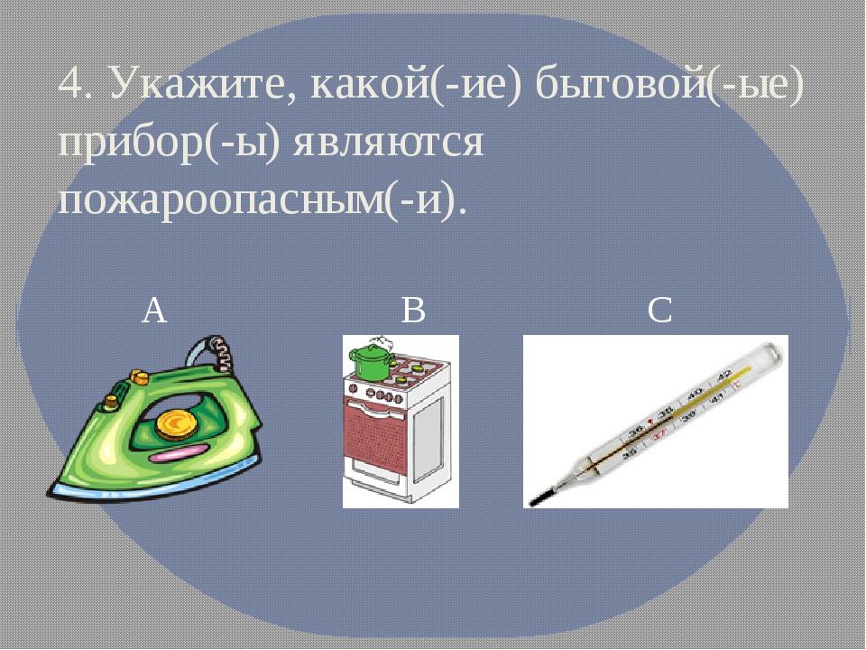 4. Укажите, какой(-ие) бытовой(-ые) прибор(-ы) являются пожароопасным(-и). А...