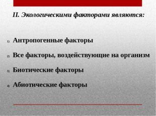 II. Экологическими факторами являются: Антропогенные факторы Все факторы, воз
