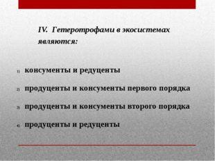 IV. Гетеротрофами в экосистемах являются: консументы и редуценты продуценты и