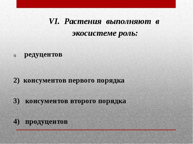 VI. Растения выполняют в экосистеме роль:  редуцентов  2) консументов перво...