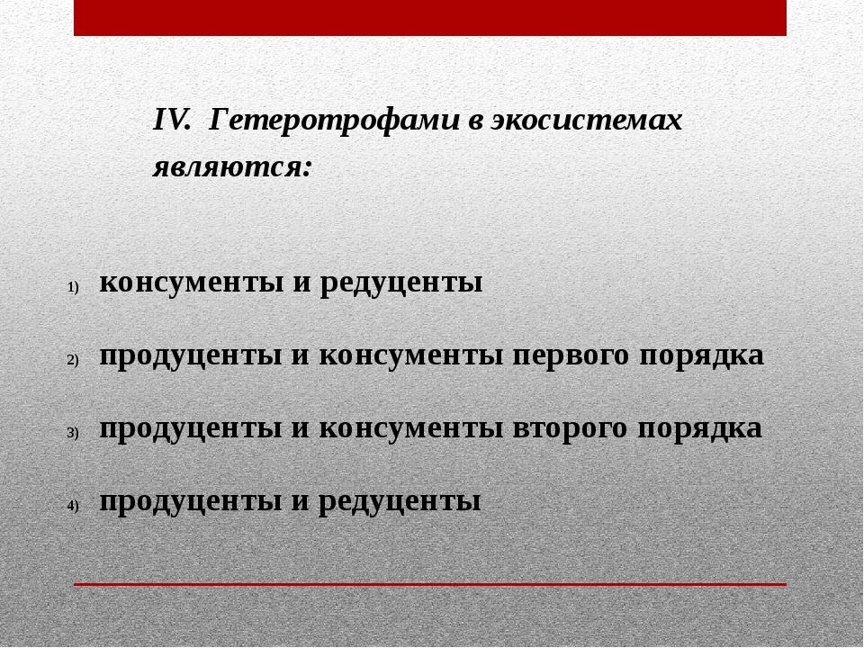 IV. Гетеротрофами в экосистемах являются: консументы и редуценты продуценты и...
