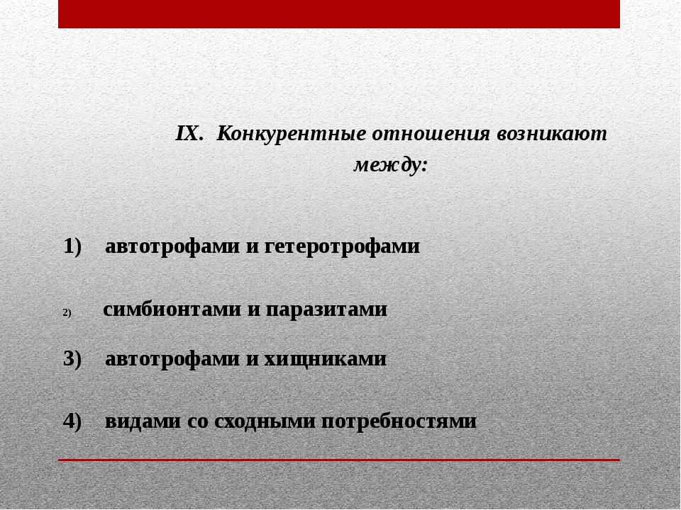 IX. Конкурентные отношения возникают между:  1) автотрофами и гетеротрофами...