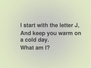 I start with the letter J, And keep you warm on a cold day. What am I?