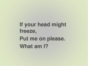 If your head might freeze, Put me on please. What am I?