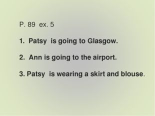 P. 89 ex. 5 1. Patsy is going to Glasgow. 2. Ann is going to the airport. 3.