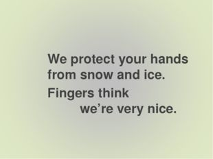 We protect your hands from snow and ice. Fingers think we're very nice.