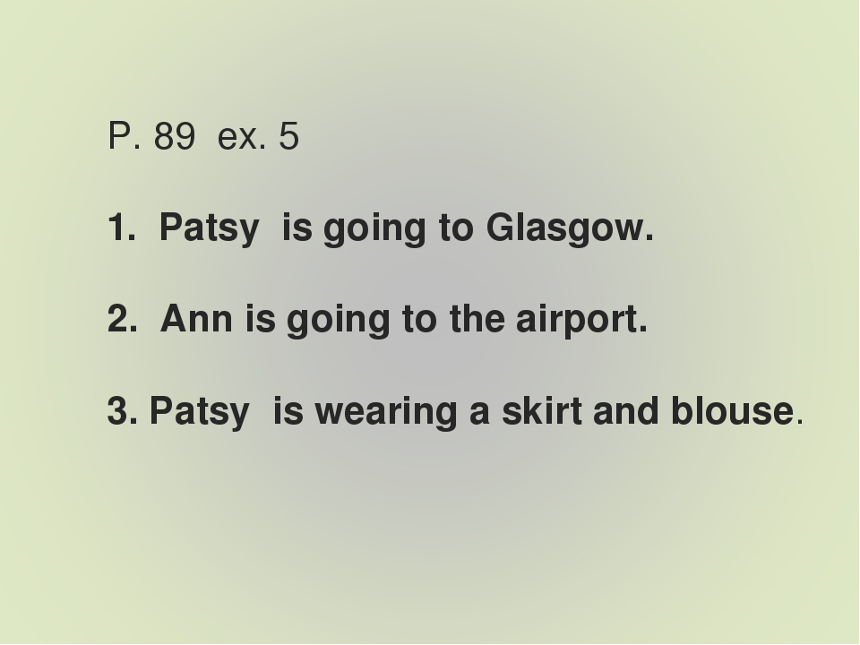 P. 89 ex. 5 1. Patsy is going to Glasgow. 2. Ann is going to the airport. 3....