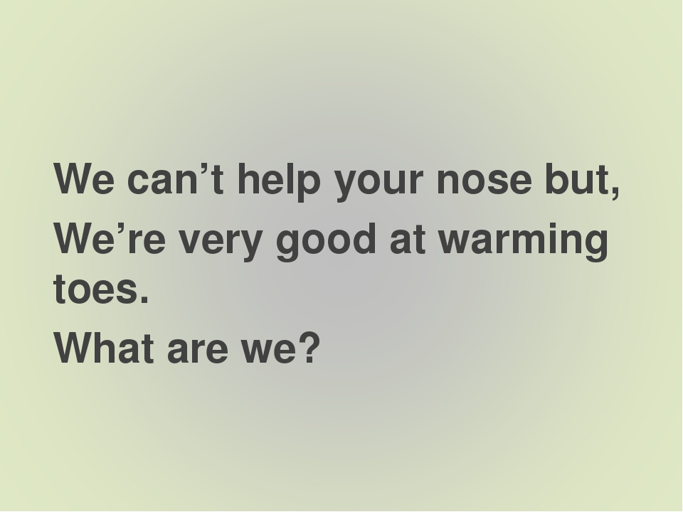 We can't help your nose but, We're very good at warming toes. What are we?