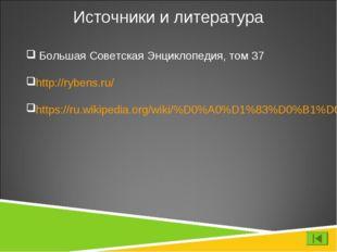 Источники и литература Большая Советская Энциклопедия, том 37 http://rybens.r