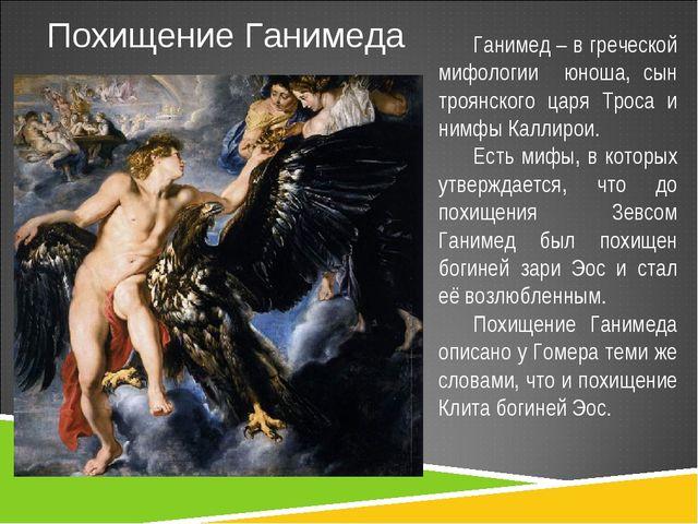 Похищение Ганимеда Ганимед – в греческой мифологии юноша, сын троянского царя...