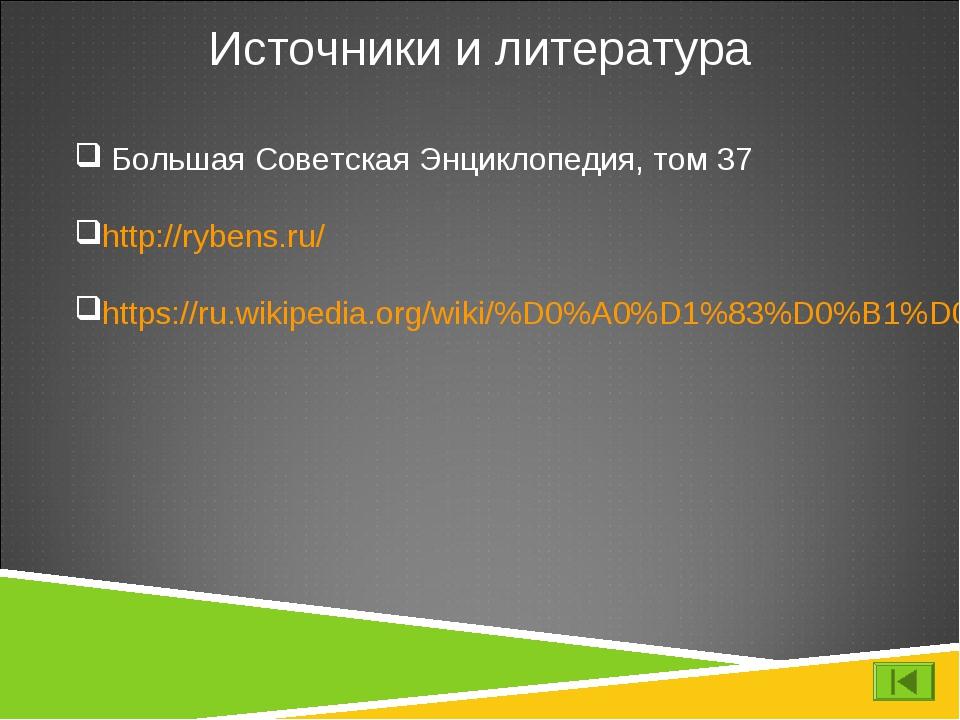 Источники и литература Большая Советская Энциклопедия, том 37 http://rybens.r...