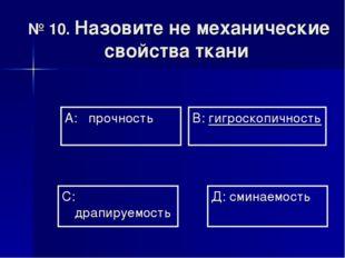 № 10. Назовите не механические свойства ткани А: прочность В: гигроскопичност