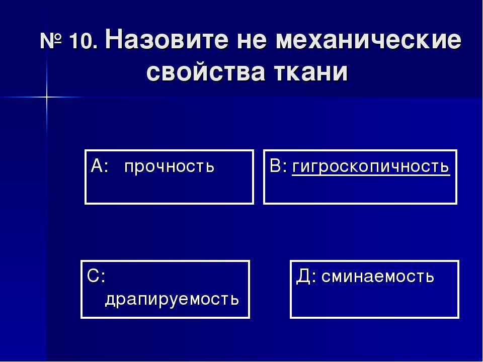 № 10. Назовите не механические свойства ткани А: прочность В: гигроскопичност...
