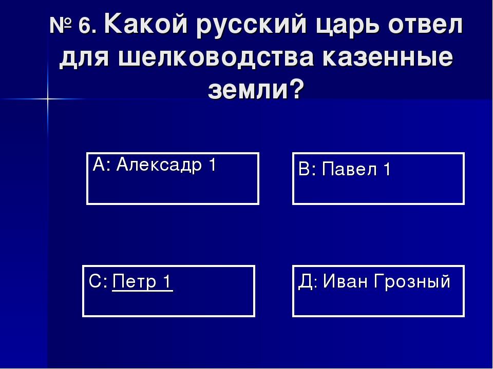 № 6. Какой русский царь отвел для шелководства казенные земли? А: Алексадр 1...
