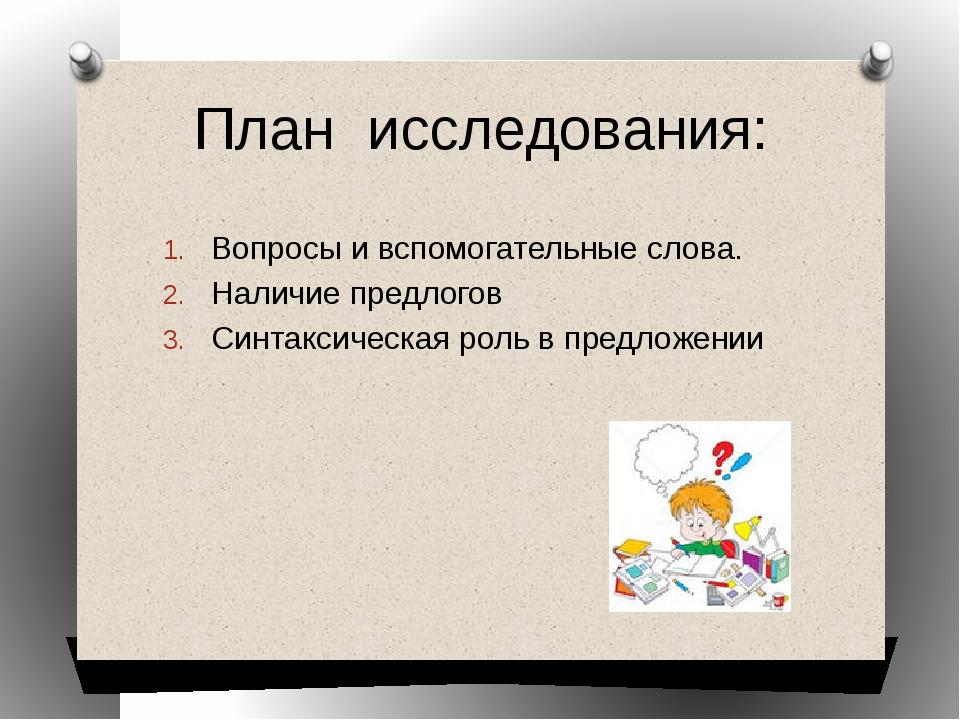 План исследования: Вопросы и вспомогательные слова. Наличие предлогов Синтакс...