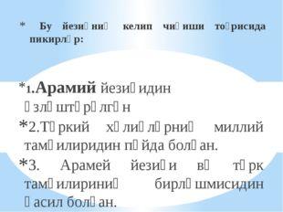 Бу йезиқниң келип чиқиши тоғрисида пикирләр: 1.Арамий йезиғидин өзләштүрүлгә