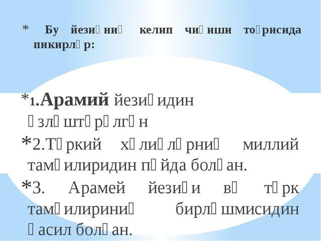 Бу йезиқниң келип чиқиши тоғрисида пикирләр: 1.Арамий йезиғидин өзләштүрүлгә...