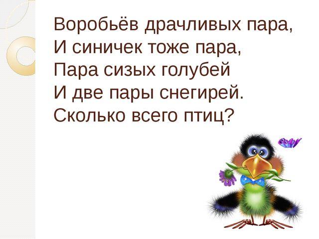 Воробьёв драчливых пара, И синичек тоже пара, Пара сизых голубей И две пары с...