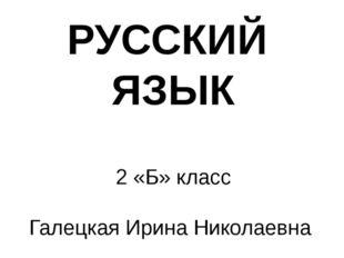 РУССКИЙ ЯЗЫК 2 «Б» класс Галецкая Ирина Николаевна