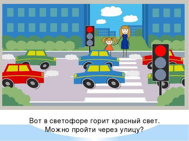 Вот в светофоре горит красный свет. Можно пройти через улицу?