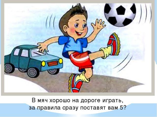 В мяч хорошо на дороге играть, за правила сразу поставят вам 5?