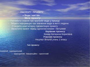 ПАСПОРТ ПРОЕКТУ « Вода і життя»  Мета проекту: - Поглибити знання про к