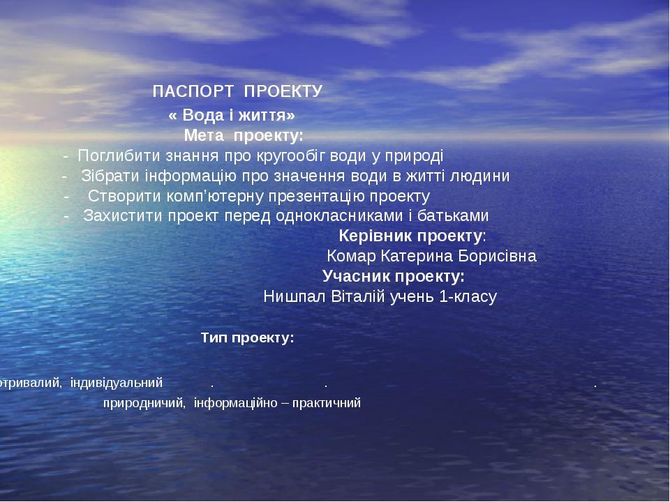 ПАСПОРТ ПРОЕКТУ « Вода і життя»  Мета проекту: - Поглибити знання про к...