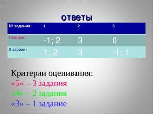 ответы Критерии оценивания: «5» – 3 задания «4» – 2 задания «3» – 1 задание №